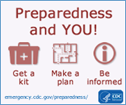Preparedness and YOU!  Get a kit.  Make a plan.  Be informed.
